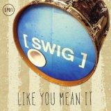 Swig - Like You Mean It